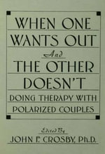 When One Wants out and the Other Doesn't : Doing Therapy with Polarized Couples