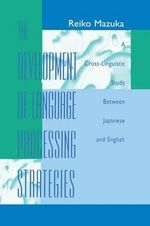 The Development of Language Processing Strategies : A Cross-Linguistic Study Between Japanese and English - Reiko Mazuka