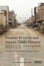 Human Security and Japan's Triple Disasters : Responding to the 2011 Earthquake, Tsunami and Fukushima nuclear crisis