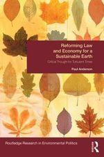 Reforming Law and Economy for a Sustainable Earth : Critical Thought for Turbulent Times - Paul Anderson