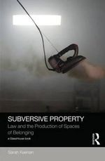 Subversive Property : Law and the Production of Spaces of Belonging - Sarah Keenan