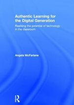 Authentic Learning for the Digital Generation : Realising the potential of technology in the classroom - Angela McFarlane