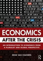 Economics After the Crisis : An Introduction to Economics from a Pluralist and Global Perspective - Irene van Staveren