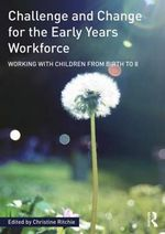 Challenge and Change for the Early Years Workforce : Working With Children from Birth to 8