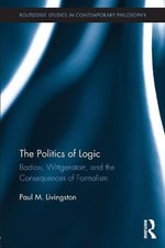 The Politics of Logic : Badiou, Wittgenstein, and the Consequences of Formalism - Paul Livingston
