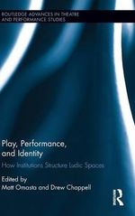 Play, Performance, and Identity : How Institutions Structure Ludic Spaces
