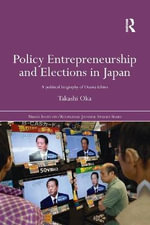 Policy Entrepreneurship and Elections in Japan : A Political Biogaphy of Ozawa Ichiro - Takashi Oka