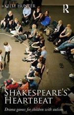 Shakespeare's Heartbeat : Drama Games for Children with Autism - Kelly Hunter