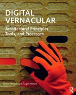 Digital Vernacular : Architectural Principles, Tools, and Processes - Ralph Nelson