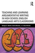 Teaching and Learning Argumentative Writing in High School English Language Arts Classrooms - George Newell