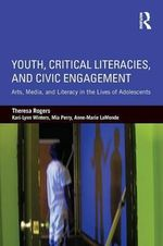 Youth, Critical Literacies, and Civic Engagement : Arts, Media, and Literacy in the Lives of Adolescents - Theresa Rogers