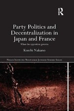 Party Politics and Decentralization in Japan and France : When the Opposition Governs - Koichi Nakano