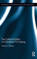 The Cultural Politics of Colorblind TV Casting : Routledge Transformations in Race and Media - Kristen J. Warner