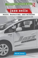 Jazz Sells : Music, Marketing, and Meaning - Mark Laver