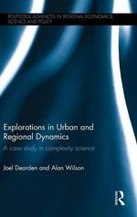 Explorations in Urban and Regional Dynamics : A Case Study in Complexity Science - Joel Dearden