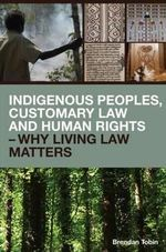 Indigenous Peoples, Customary Law and Human Rights : Land, Resources and Traditional Knowledge - Brendan Tobin