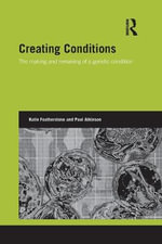 Creating Conditions : The Making and Remaking of a Genetic Syndrome - Katie Featherstone