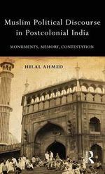 Monuments, Memory and Contestation : Muslim Political Discourse in Postcolonial India - Hilal Ahmed