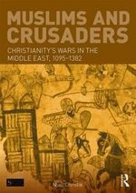 Muslims and Crusaders : Christianity's Wars in the Middle East, 1095-1382, from the Islamic Sources - Niall Christie