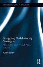 Navigating Model Minority Stereotypes : Asian Indian Youth in South Asian Diaspora - Rupam Saran