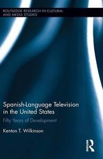 Spanish-Language Television in the United States : 50 Years of Development - Kenton T. Wilkinson