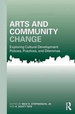 Arts and Community Change : Exploring Cultural Development Policies, Practices and Dilemmas