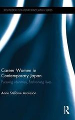 Career Women in Contemporary Japan : Pursuing Identities, Fashioning Lives - Anne Stefanie Aronsson