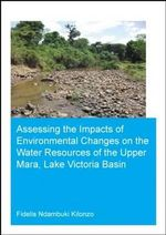 Assessing the Impacts of Environmental Changes on the Water Resources of the Upper Mara, Lake Victoria Basin : UNESCO-IHE PhD Thesis - Fidelis Ndambuki Kilonzo