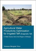 Agricultural Water Productivity Optimization for Irrigated Teff (Eragrostic Tef) in a Water Scarce Semi-Arid Region of Ethiopia - Yenesew Mengiste Yihun