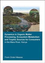 Dynamics in Organic Matter Processing, Ecosystem Metabolism and Tropic Sources for Consumers in the Mara River, Kenya - Frank Onderi Masese