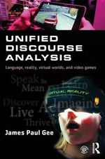 Unified Discourse Analysis : Language, Reality, Virtual Worlds and Video Games - James Paul Gee