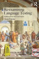 Re-Examining Language Testing : A Philosophical and Social Inquiry - Glenn Fulcher