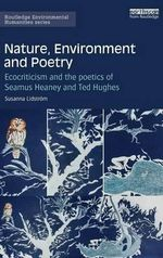 Nature, Environment and Poetry : Ecocriticism and the poetics of Seamus Heaney and Ted Hughes - Susanna Lidstrom