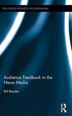 Audience Feedback in the News Media : Routledge Research in Journalism - Bill Reader