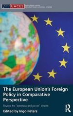 The European Union s Foreign Policy in Comparative Perspective : Evaluating and Generating Hypotheses on  actorness and Power - Ingo Peters