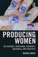 Producing Women : The Internet, Traditional Femininity, Queerness, and Creativity - Michele White