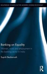 Banking on Equality : Women, Work and Employment in the Banking Sector in India - Supriti Bezbaruah