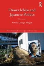 Ozawa Ichiro and Japanese Politics : Old Versus New - Aurelia George Mulgan