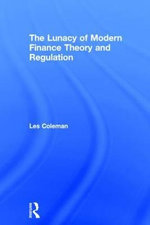 The Lunacy of Modern Finance Theory and Regulation - Les Coleman