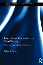 International Intervention and Statemaking : How Exception Became the Norm - Selver B. Sahin