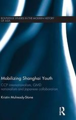 Mobilizing Shanghai Youth : Ccp Internationalism, Gmd Nationalism and Japanese Collaboration - Kristin Mulready-Stone