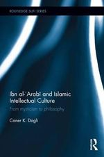 Ibn Al-Arabi and Islamic Intellectual Culture : From Mysticism to Philosophy - Caner K Dagli