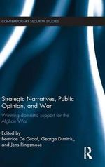 Strategic Narratives, Public Opinion and War : Winning Domestic Support for the Afghan War