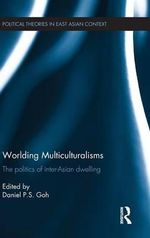 Worlding Multiculturalisms : The Politics of Inter-Asian Dwelling