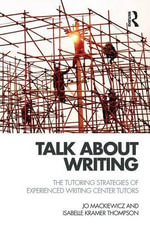 Talk about Writing : The Tutoring Strategies of Experienced Writing Center Tutors - Jo Mackiewicz