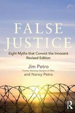 False Justice : Eight Myths that Convict the Innocent, Revised Edition - Jim Petro