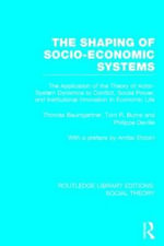 The Shaping of Socio-Economic Systems (RLE Social Theory) : The application of the theory of actor-system dynamics to conflict, social power, and institutional innovation in economic life - Thomas Baumgartner