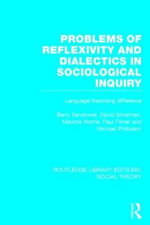 Problems of Reflexivity and Dialectics in Sociological Inquiry (RLE Social Theory) : Language Theorizing Difference - Barry Sandywell