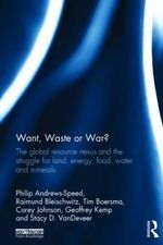 Want, Waste or War? : The Global Resource Nexus and the Struggle for Land, Energy, Food, Water and Minerals - Philip Andrews-Speed