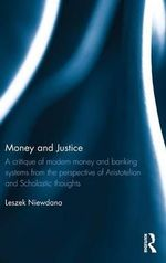 Money and Justice : A Critique of Modern Money and Banking Systems from the Perspective of Aristotelian and Scholastic Thoughts - Leszek Niewdana